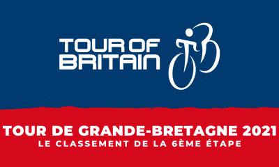 Tour de Grande-Bretagne 2021 le classement de la 6ème étape
